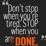 Don't stop when you're tired, stop when you're done!