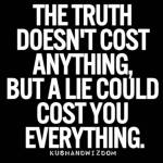 The truth doesn't cost anything but I lie could cost you everything!