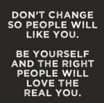 Don't change so people will like you. Be yourself so the right people will love the real you!